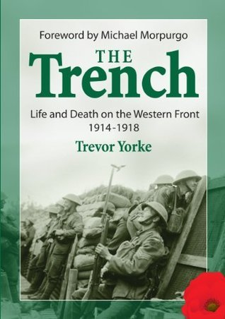 The Trench: Life and Death on the Western Front 1914-1918 Trevor Yorke