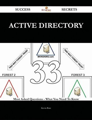 Active Directory 33 Success Secrets - 33 Most Asked Questions On Active Directory - What You Need To Know Kevin Ruiz