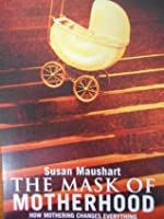 Mask Of Motherhood: How Mothering Changes Everything And Why We Pretend It Doesn't
