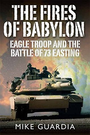 The Fires of Babylon: Eagle Troop and the Battle of 73 Easting  by  Mike Guardia