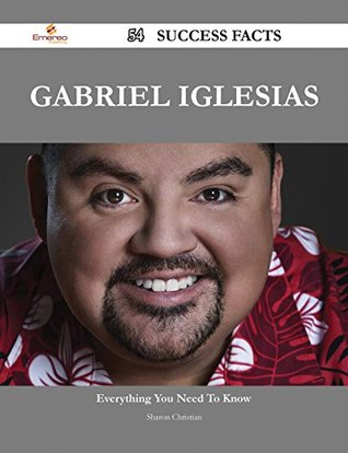 Gabriel Iglesias 54 Success Facts - Everything You Need to Know about Gabriel Iglesias  by  Sharon Christian