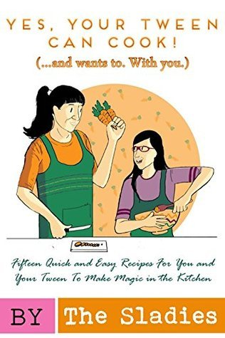 Yes, Your Tween Can Cook! (...and wants to. With you.): 15 Quick and Easy Recipes for You and Your Tween to Make Magic in the Kitchen  by  Audrey Slade