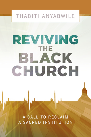 Reviving the Black Church: New Life for a Sacred Institution Thabiti Anyabwile