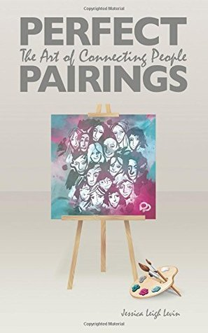 Perfect Pairings: The Art of Connecting People Jessica Leigh Levin