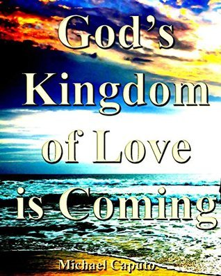 The Kingdom of Love Is Coming: There Is a New World Coming Spiced and Saturated With Love!  by  Michael Caputo