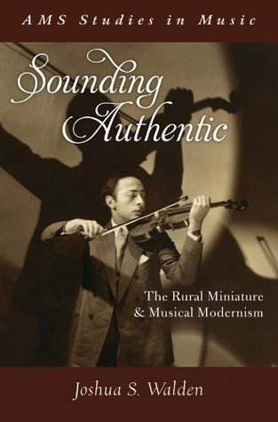 Sounding Authentic: The Rural Miniature and Musical Modernism  by  Joshua S. Walden
