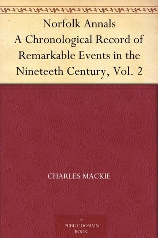Norfolk Annals A Chronological Record of Remarkable Events in the Nineteeth Century, Vol. 2  by  Charles MacKie