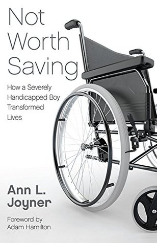 Not Worth Saving: How a Severely Handicapped Boy Transformed Lives  by  Ann L. Joyner