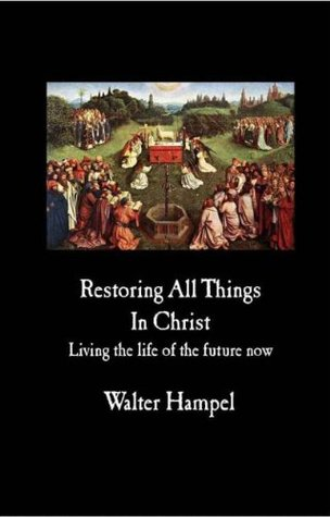 Restoring All Things In Christ  by  Walter Hampel