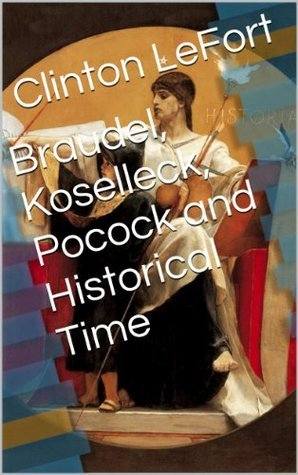 Braudel, Koselleck, Pocock and Historical Time  by  Clinton LeFort