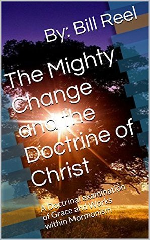 The Mighty Change and the Doctrine of Christ: A Doctrinal examination of Grace and Works within Mormonism  by  By: Bill Reel