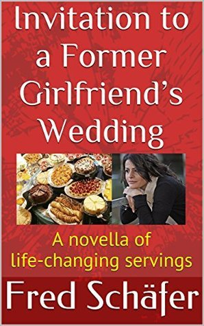 Invitation to a Former Girlfriends Wedding: A novella of life-changing servings  by  Fred Schäfer