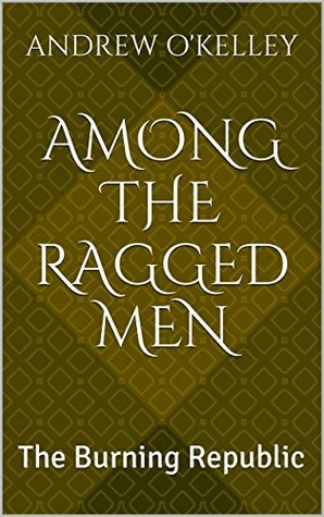 Among the Ragged Men: The Burning Republic Andrew OKelley