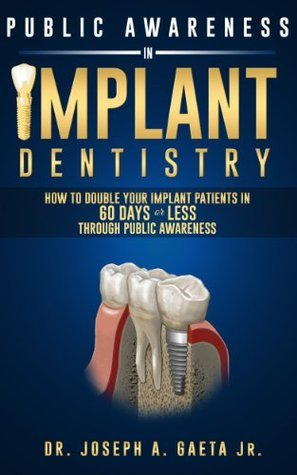 Public Awareness In Implant Dentistry: How To Double Your Implant Patients In 60 Days Or Less Through Public Awareness  by  Dr. Joseph A. Gaeta Jr