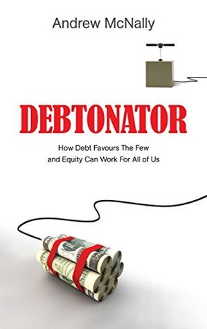 Debtonator: How Debt Favours The Few And Equity Can Work For All Of Us Andrew McNally