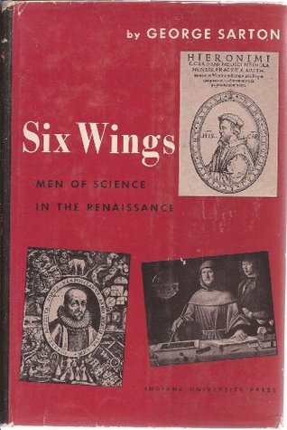 Six Wings: Men of Science In the Renaissance George Sarton
