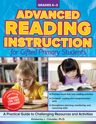 Advanced Reading Instruction for Gifted Primary Students: A Practical Guide to Challenging Resources and Activities  by  Kimberley Chandler Ph.D.