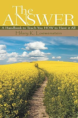 THE ANSWER: A Handbook to Teach You HOW to Have it All Hilary K. Loewenstein