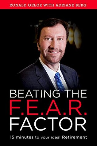 Beating the F.E.A.R. Factor: 15 Minutes to Your Ideal Retirement  by  Ronald Gelok