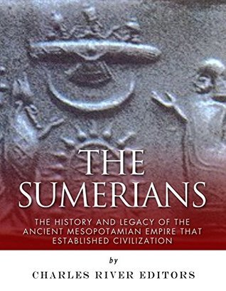 The Sumerians: The History and Legacy of the Ancient Mesopotamian Empire that Established Civilization Charles River Editors