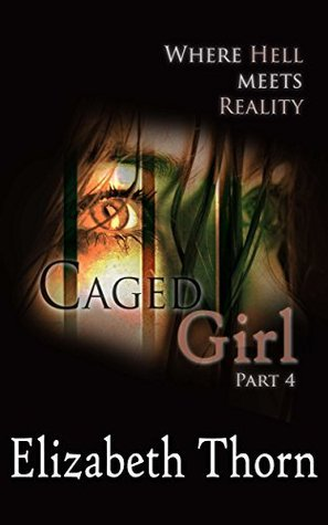 Caged Girl Part 4 Where Hell Meets Reality  by  Elizabeth Thorn