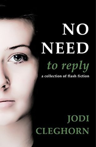 No Need to Reply: a collection of flash fiction  by  Jodi Cleghorn