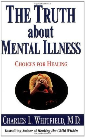 The Truth About Mental Illness: Choices for Healing  by  Charles Whitfield