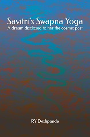 Savitris Swapna Yoga: A dream disclosed to her the cosmic past RY Deshpande