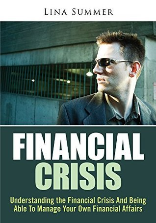 Financial Crisis : Understanding the Financial Crisis And Being Able To Manage Your Own Financial Affairs Lina Summer