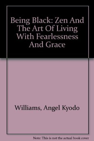 Being Black: Zen And The Art Of Living With Fearlessness And Grace Angel Kyodo Williams