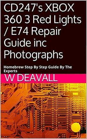CD247s XBOX 360 3 Red Lights / E74 Repair Guide inc Photographs: Homebrew Step By Step Guide By The Experts  by  W Deavall