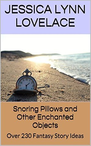 Snoring Pillows and Other Enchanted Objects: Over 230 Fantasy Story Ideas Jessica Lynn Lovelace
