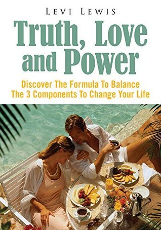 Truth, Love and Power: Discover The Formula To Balance The 3 Components To Change Your Life Levi Lewis