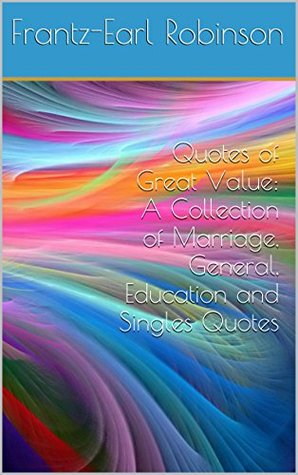 Quotes of Great Value: A Collection of Marriage, General, Education and Singles Quotes  by  Frantz-Earl Robinson
