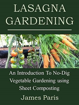 Lasagna Gardening: An Introduction To No-Dig Vegetable Gardening Using Sheet Composting  by  James Paris