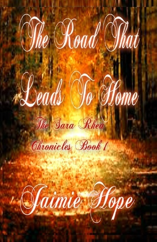 The Road That Leads To Home (The Sara Rhea Chronicles, #1) Jaimie Hope