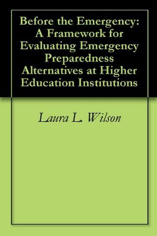 Before the Emergency: A Framework for Evaluating Emergency Preparedness Alternatives at Higher Education Institutions Laura L. Wilson