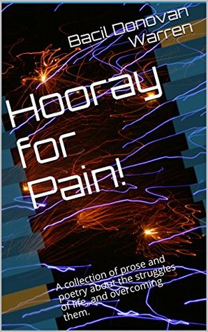 Hooray for Pain!: A collection of prose and poetry about the struggles of life, and overcoming them.  by  Bacil Donovan Warren