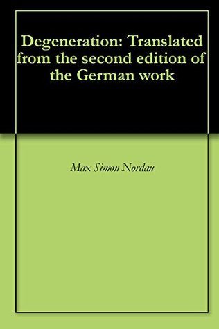Degeneration: Translated from the second edition of the German work  by  Max Simon Nordau