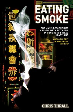 Eating Smoke - One Mans Descent Into Crystal Meth Psychosis in Hong Kongs Triad Heartland  by  Chris Thrall