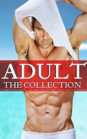 Adult - The Collection: A Massive Collection of only the Hottest Adult Erotica Stories  by  Jean Mathis