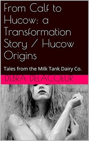 From Calf to Hucow: a Transformation Story / Hucow Origins (2-pack): Tales from the Milk Tank Dairy Co. (Tales from the Milk Tank Dairy Co. (series 2) Book 3)  by  Debra Delacoeur