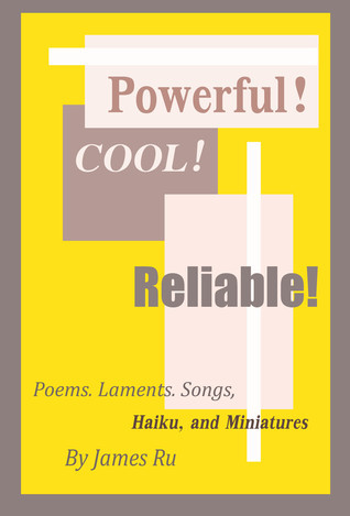 Powerful! Cool! Reliable!: A Collection of Poems, Laments, Songs, Haiku and Miniatures James Ru