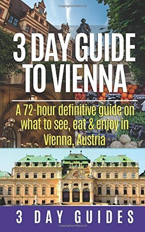 3 Day Guide to Vienna: A 72-Hour Definitive Guide on What to See, Eat and Enjoy in Vienna, Austria  by  3 Day City Guides