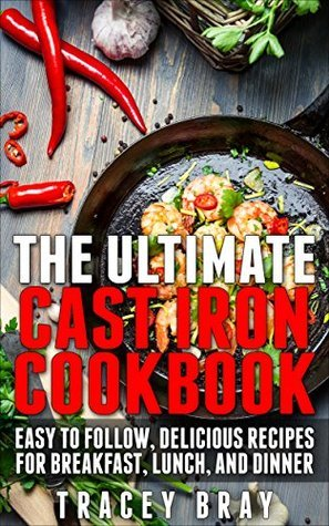 The Ultimate Cast Iron Cookbook: Easy to Follow, Delicious Recipes for Breakfast, Lunch, and Dinner Tracey Bray