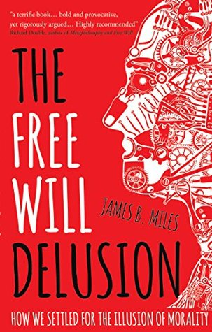 The Free Will Delusion: How We Settled for the Illusion of Morality  by  James B. Miles