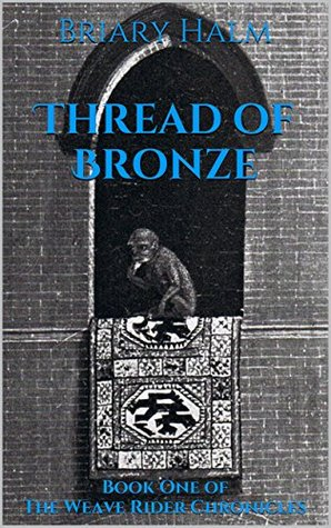 Thread of Bronze: Book One of The Weave Rider Chronicles Briary Halm