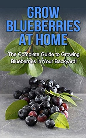 Grow Blueberries at Home: The complete guide to growing blueberries in your backyard!  by  Steve Ryan
