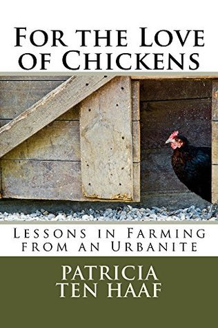For the Love of Chickens: Lessons in Farming from an Urbanite  by  Patricia Ten Haaf