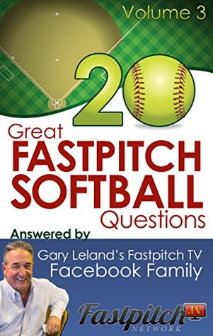 20 Great Fastpitch Softball Questions Answered Volume 3: Questions asked on the Fastpitch TVs Facebook page and answered the Fastpitch TV Family by Gary Leland